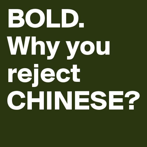 BOLD. Why you reject CHINESE?