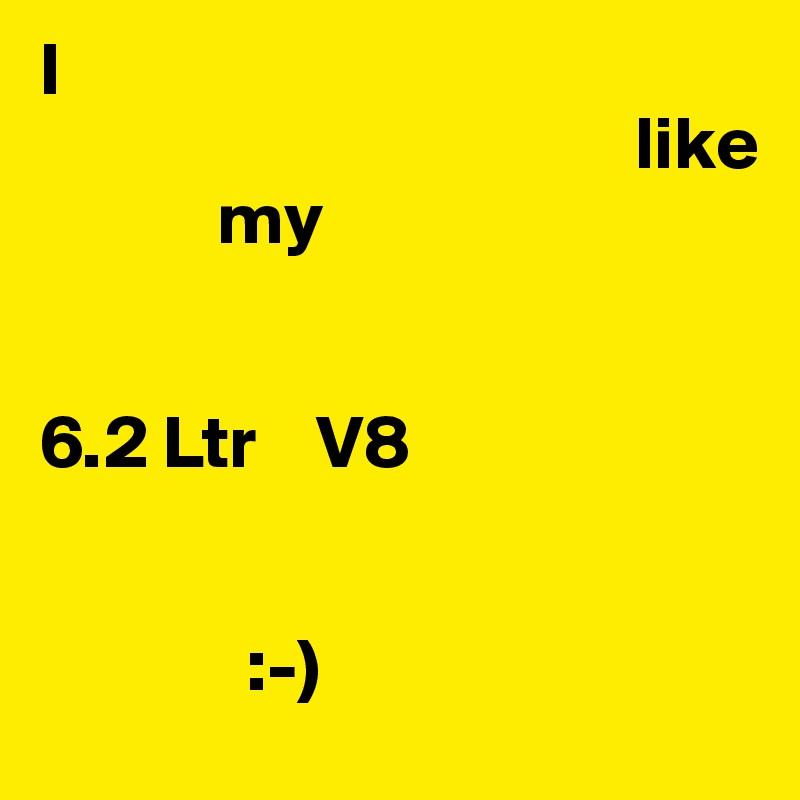 I                                         like             my    6.2 Ltr    V8                 :-)