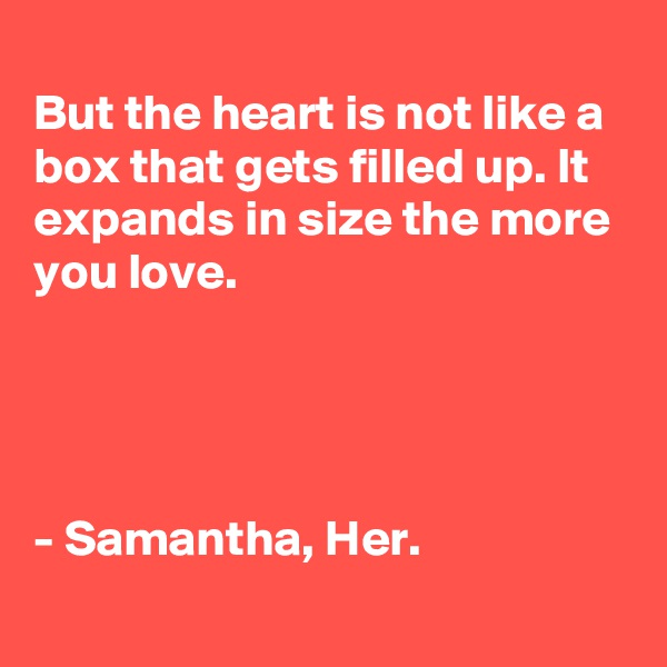 But the heart is not like a box that gets filled up. It expands in size the more you love.                                        - Samantha, Her.