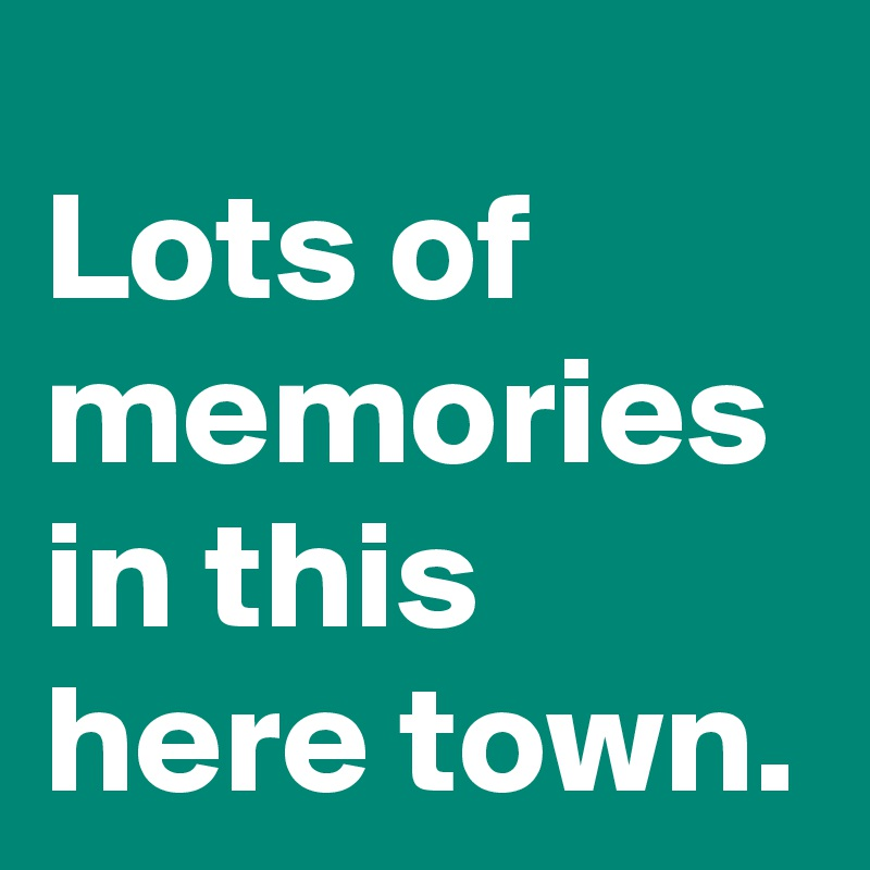 62700b623c4 Lots of memories in this here town. - Post by janem803 on Boldomatic