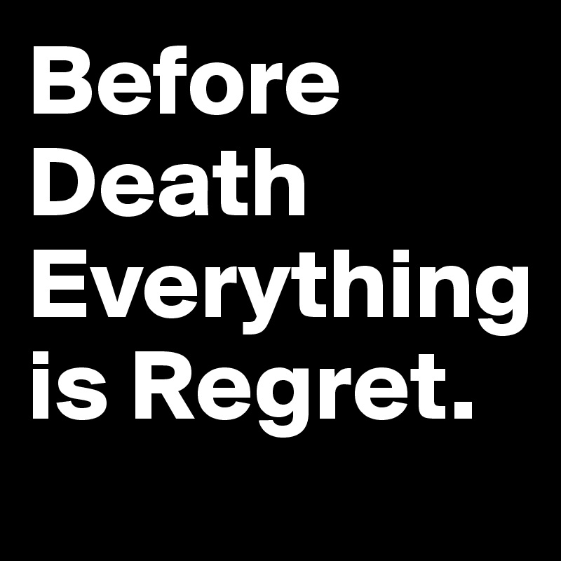 Before Death Everything is Regret.