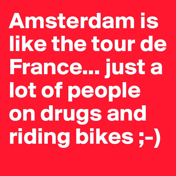 Amsterdam is like the tour de France... just a lot of people on drugs and riding bikes ;-)