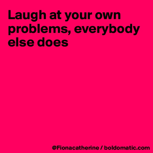 Laugh at your own problems, everybody else does