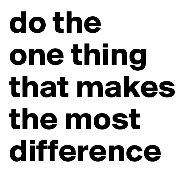 do the  one thing that makes the most difference