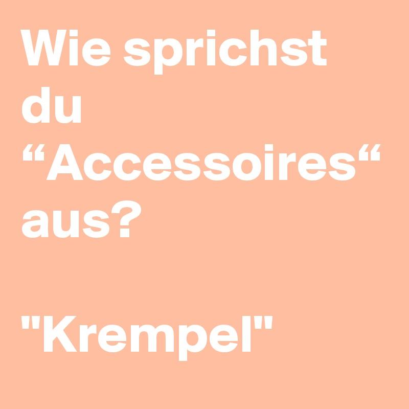 """Wie sprichst  du """"Accessoires"""" aus?  """"Krempel"""""""