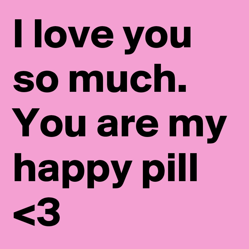 I Love You So Much You Are My Happy Pill 3 Post By Littlelou On