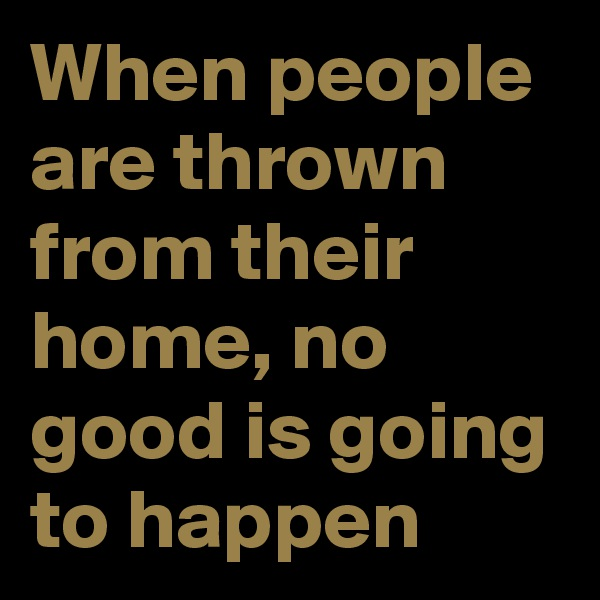 When people are thrown from their home, no good is going to happen