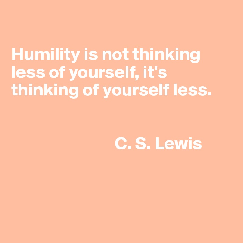 Humility is not thinking less of yourself, it's thinking of yourself less.                                                   C. S. Lewis