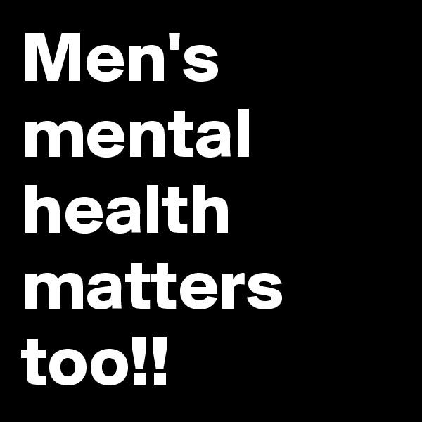 Men's mental health matters too!!