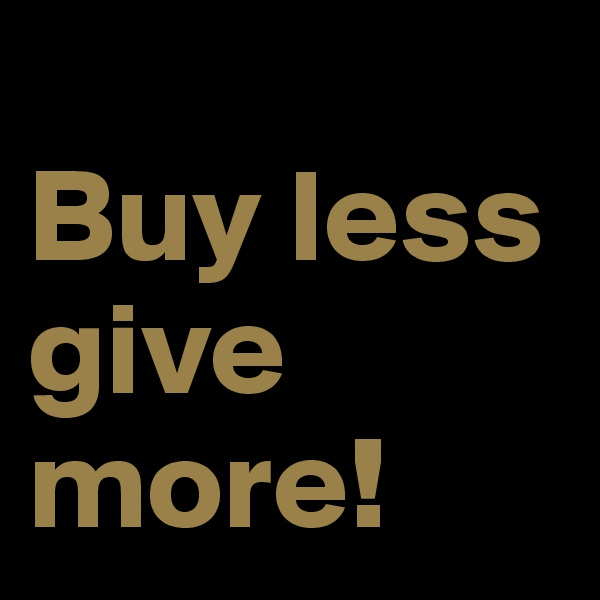 Buy less give more!