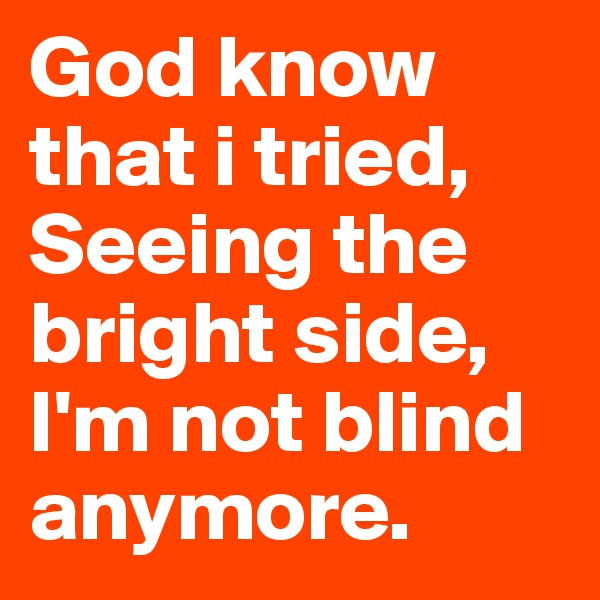 God know that i tried, Seeing the bright side, I'm not blind anymore.