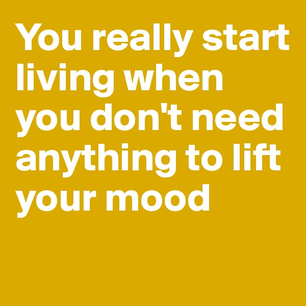 You really start living when you don't need anything to lift your mood