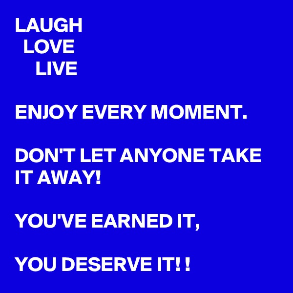 LAUGH   LOVE      LIVE  ENJOY EVERY MOMENT.   DON'T LET ANYONE TAKE IT AWAY!   YOU'VE EARNED IT,   YOU DESERVE IT! !