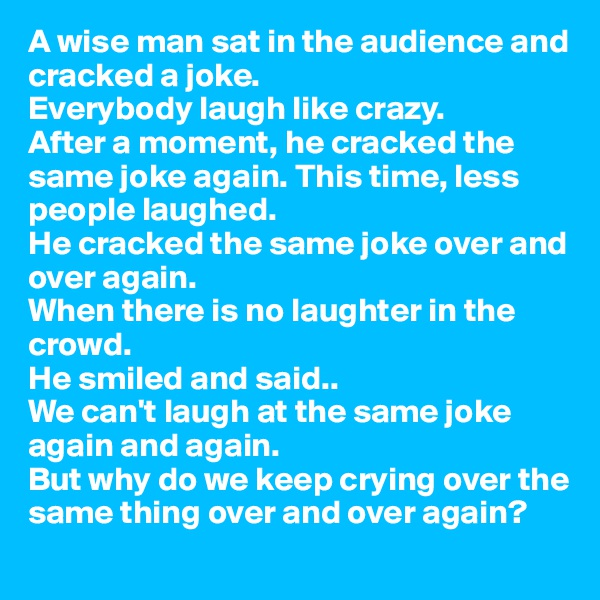 A wise man sat in the audience and cracked a joke.  Everybody laugh like crazy.  After a moment, he cracked the same joke again. This time, less people laughed.  He cracked the same joke over and over again.  When there is no laughter in the crowd.  He smiled and said.. We can't laugh at the same joke again and again. But why do we keep crying over the same thing over and over again?