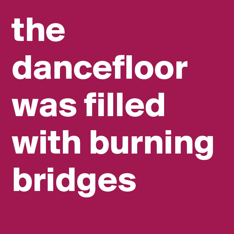 the dancefloor was filled with burning bridges
