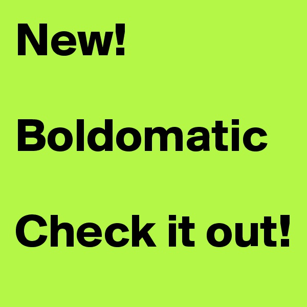 New!  Boldomatic  Check it out!