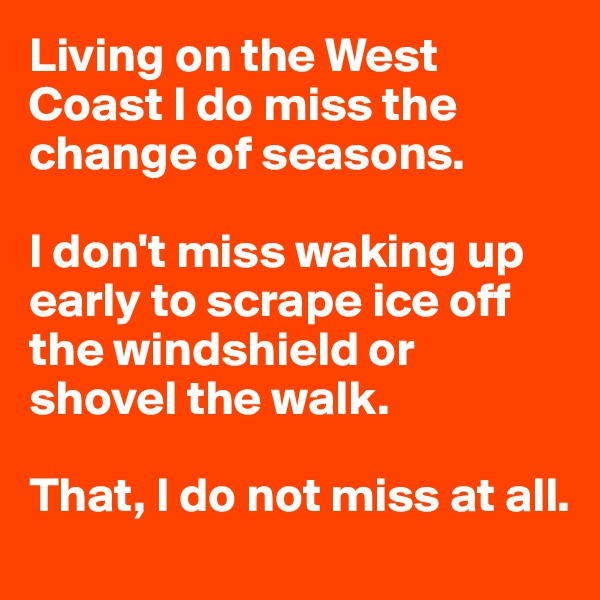 Living on the West Coast I do miss the change of seasons.  I don't miss waking up early to scrape ice off the windshield or shovel the walk.  That, I do not miss at all.