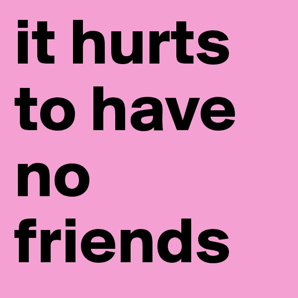 it hurts to have no friends