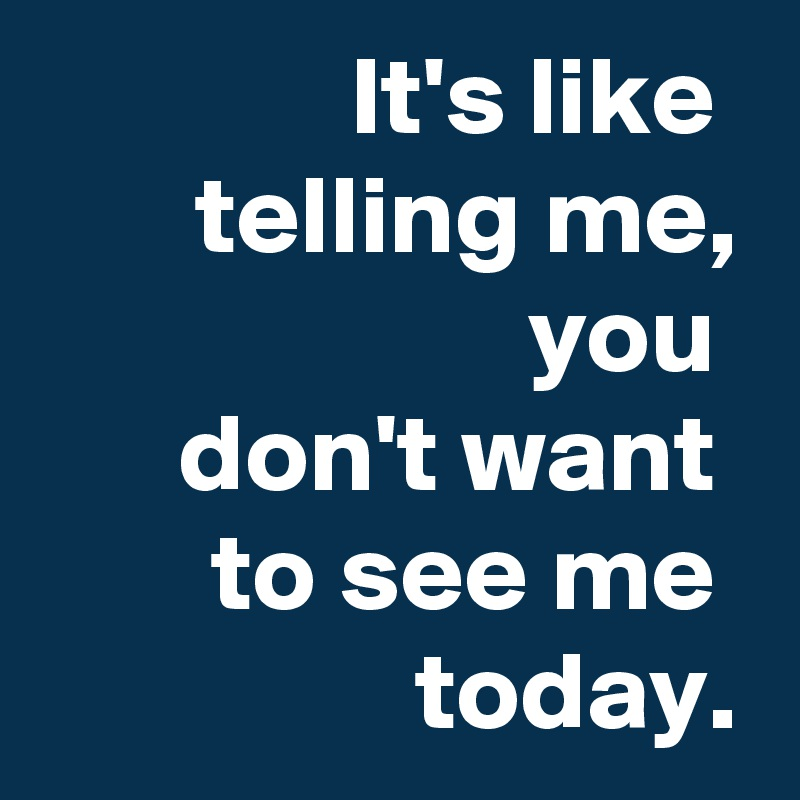 It's like  telling me, you  don't want  to see me  today.