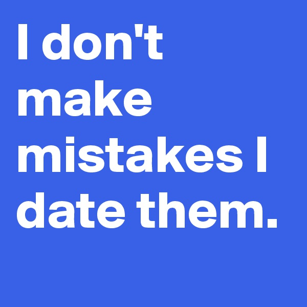 I don't make mistakes I date them.