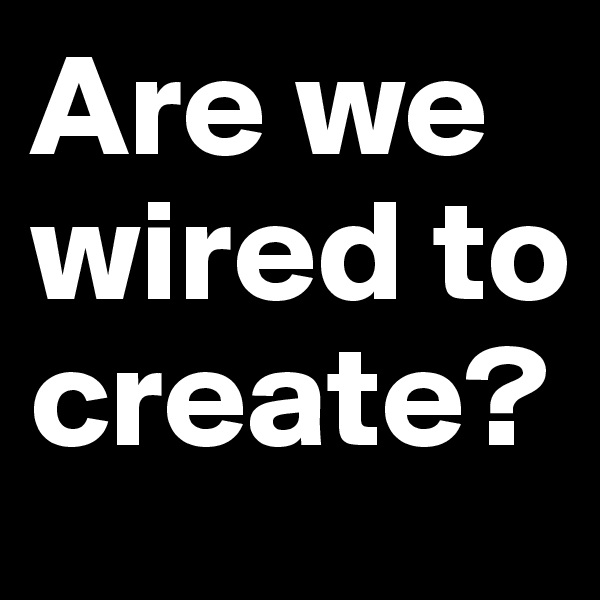 Are we wired to create?