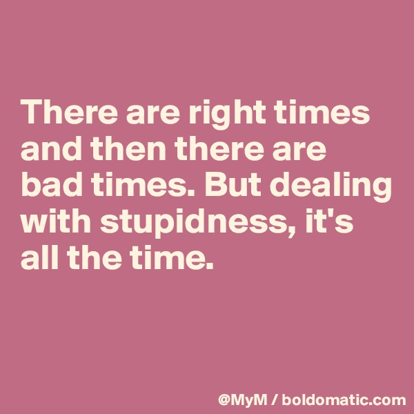 There are right times and then there are bad times. But dealing with stupidness, it's all the time.