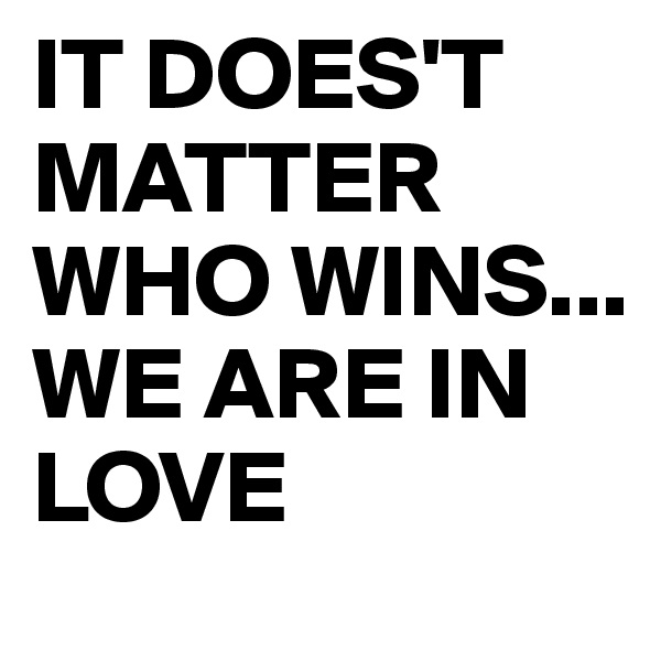IT DOES'T MATTER WHO WINS...  WE ARE IN LOVE