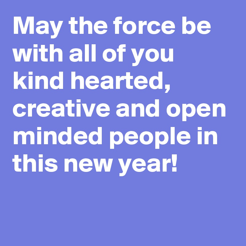 May the force be with all of you kind hearted, creative and open minded people in this new year!