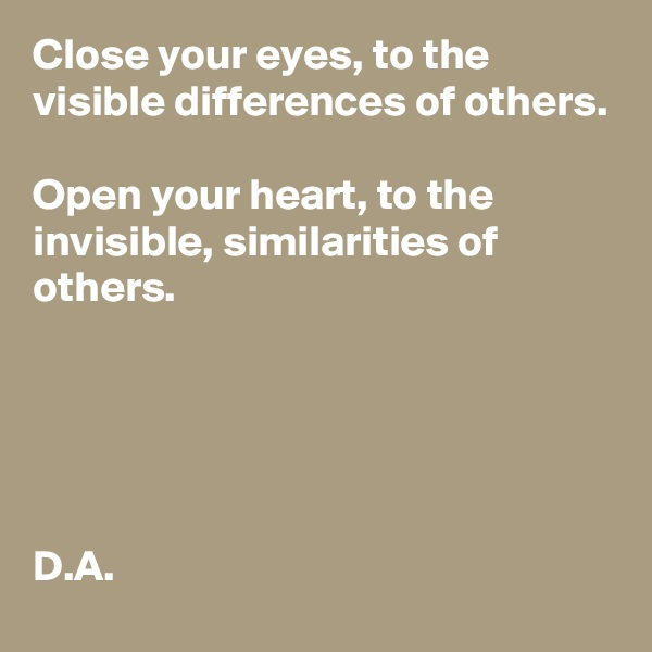 Close your eyes, to the visible differences of others.    Open your heart, to the invisible, similarities of others.       D.A.