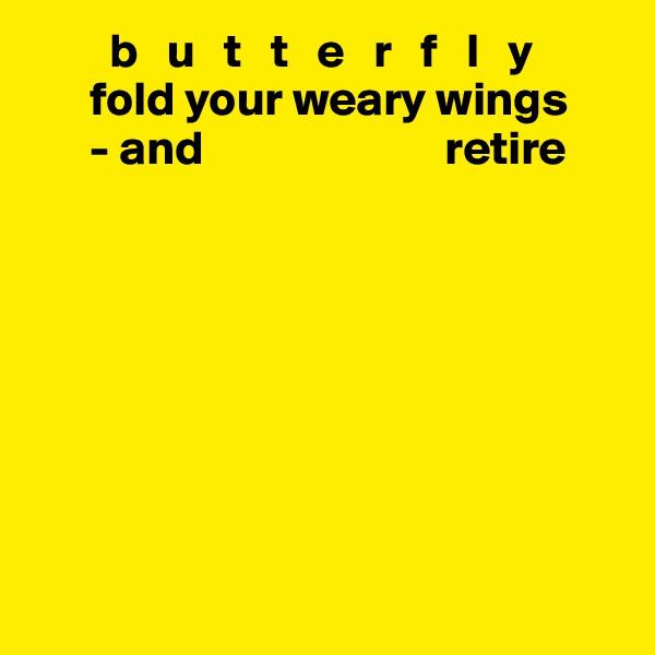 b   u   t   t   e   r   f   l   y        fold your weary wings       - and                         retire