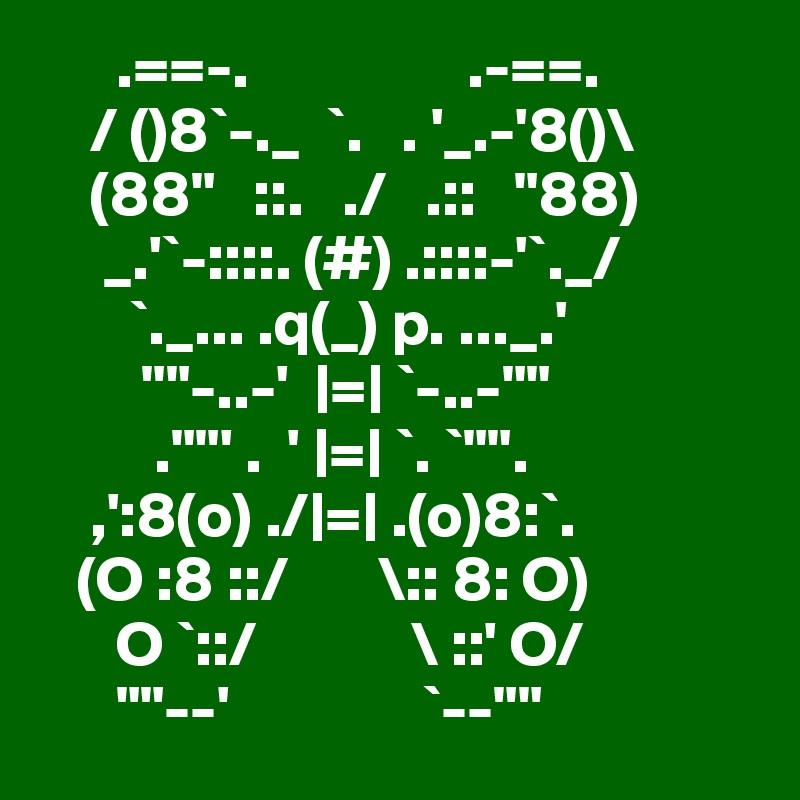 """.==-.                 .-==.     / ()8`-._  `.   . '_.-'8()\     (88""""   ::.   ./   .::   """"88)      _.'`-::::. (#) .::::-'`._/        `._... .q(_) p. ..._.'         """"""""-..-'   =  `-..-""""""""          .""""""""' .  '  =  `. `"""""""".     ,':8(o) ./ =  .(o)8:`.    (O :8 ::/       \:: 8: O)       O `::/            \ ::' O/       """"""""--'               `--"""""""""""