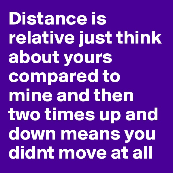 Distance is relative just think about yours compared to mine and then two times up and down means you didnt move at all