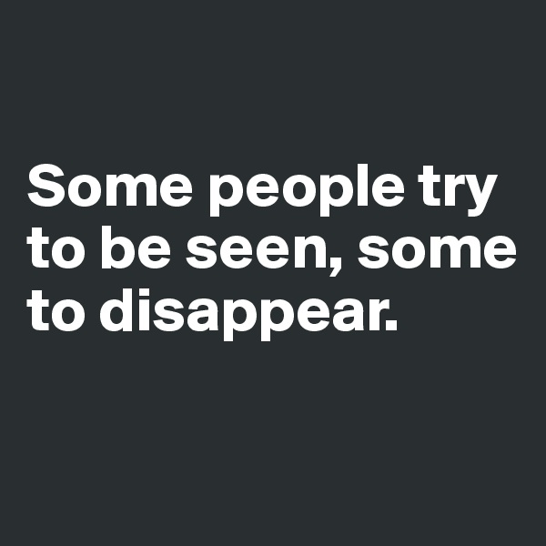 Some people try to be seen, some to disappear.