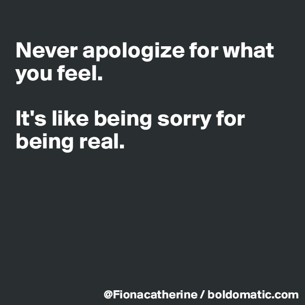 Never apologize for what you feel.   It's like being sorry for  being real.