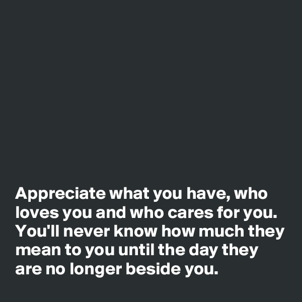 Appreciate what you have, who loves you and who cares for you. You'll never know how much they mean to you until the day they are no longer beside you.