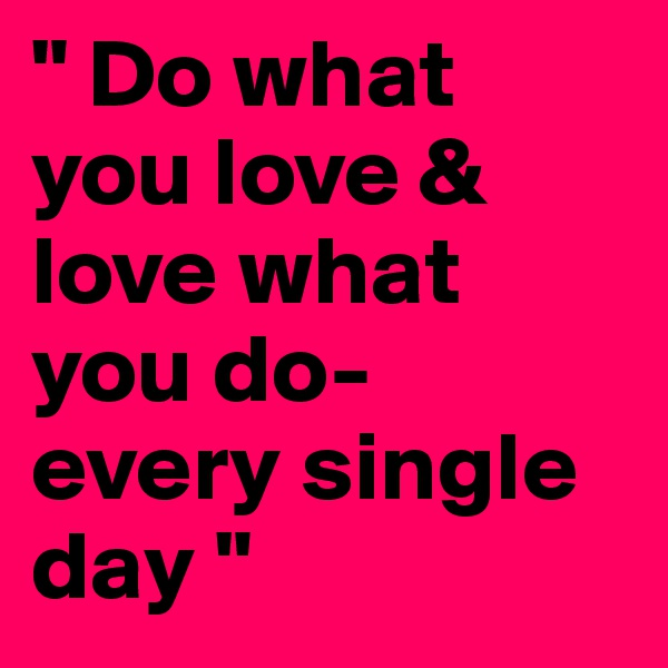 """ Do what you love & love what you do- every single day """