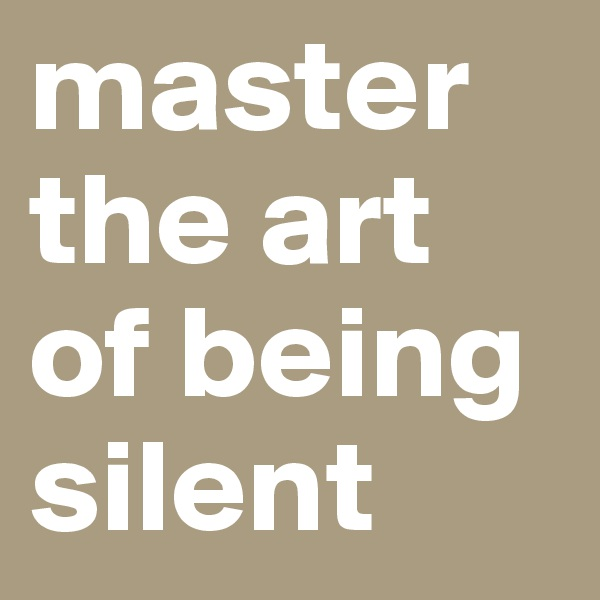 master the art of being silent