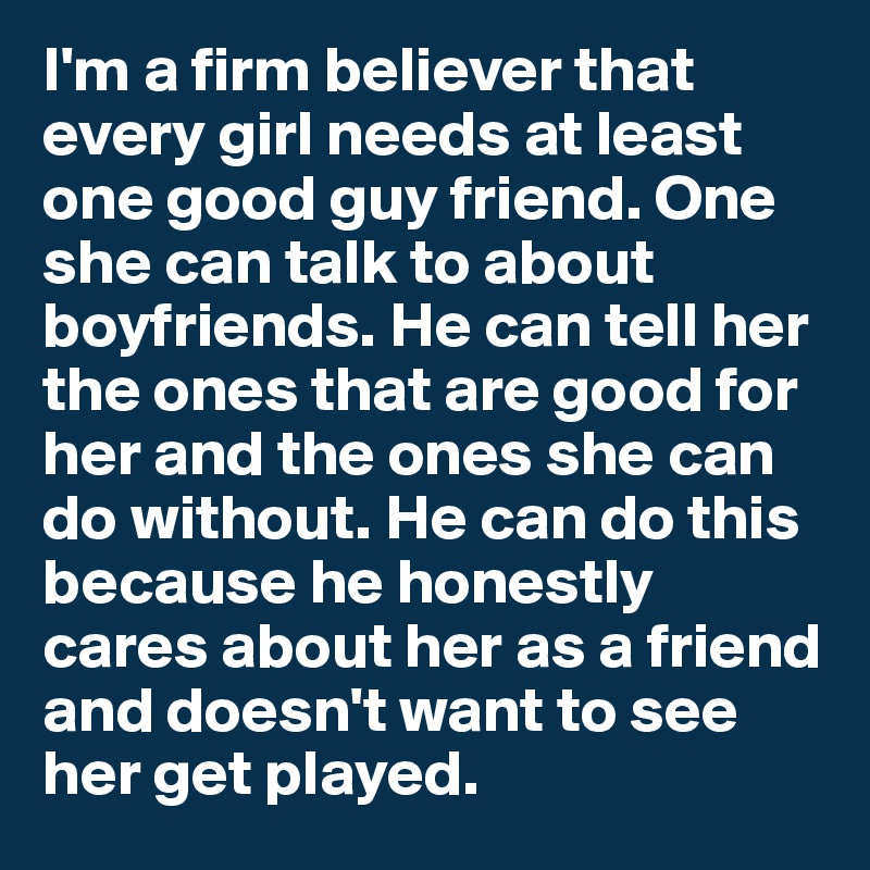 44bc869f2473 I m a firm believer that every girl needs at least one good guy friend. One  she can talk to about boyfriends. He can tell her the ones that are good  for her ...