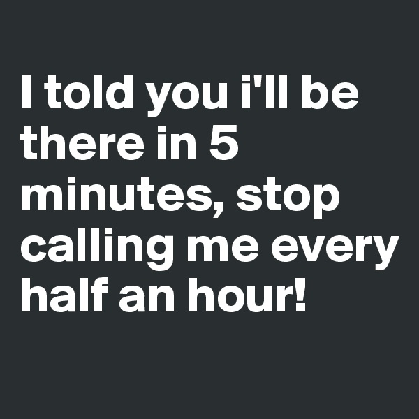I told you i'll be there in 5 minutes, stop calling me every half an hour!