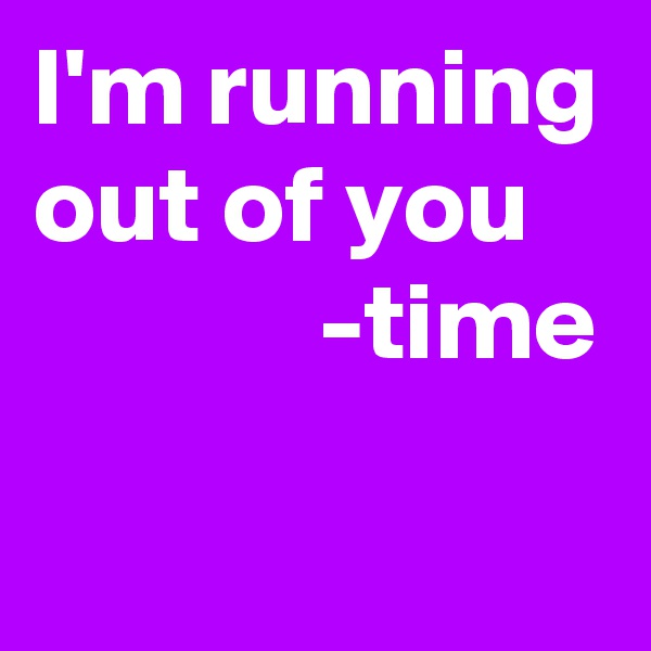 I'm running out of you               -time