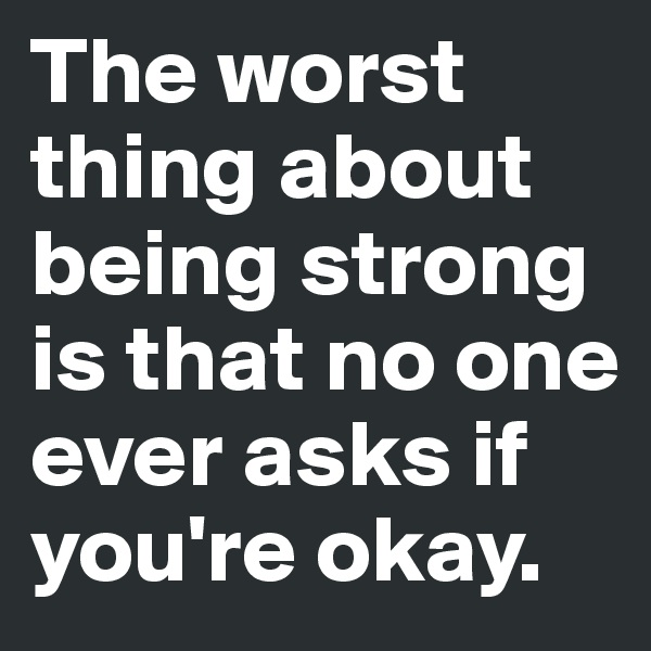 The worst thing about being strong is that no one ever asks if you're okay.