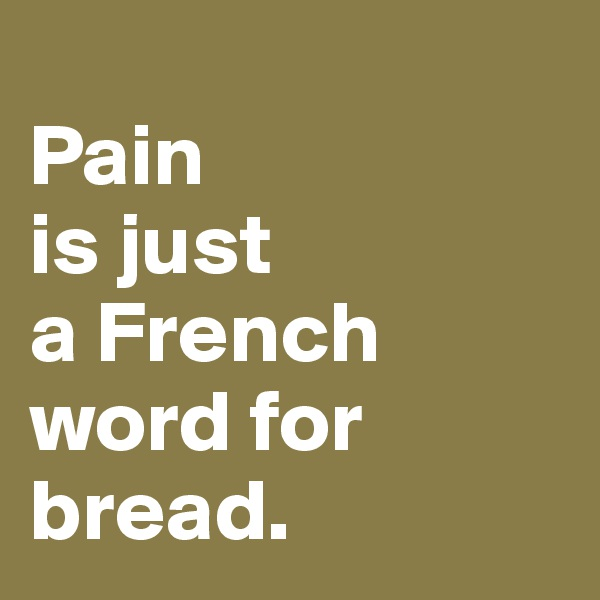 Pain is just  a French  word for bread.