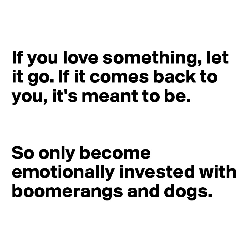 If You Love Something Let It Go If It Comes Back To You Its