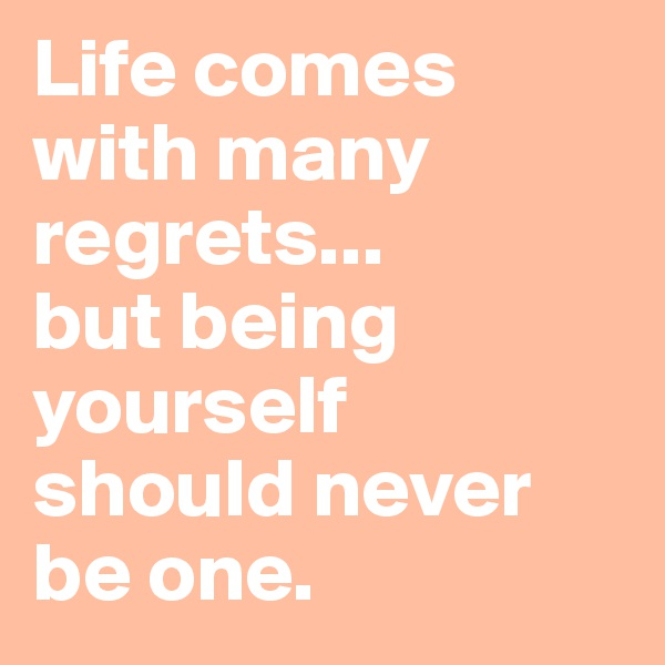Life comes with many regrets...  but being yourself  should never be one.