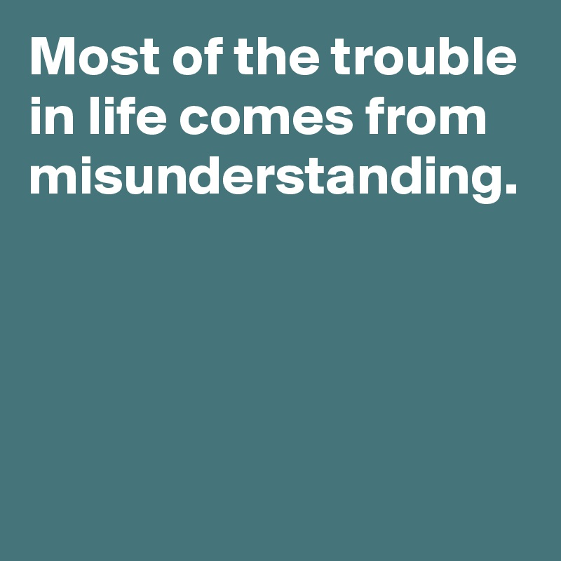 Most of the trouble in life comes from misunderstanding.