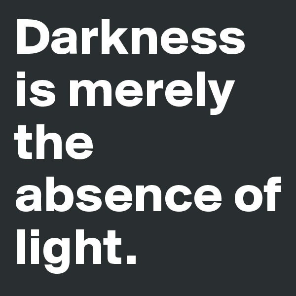 Darkness is merely the absence of light.