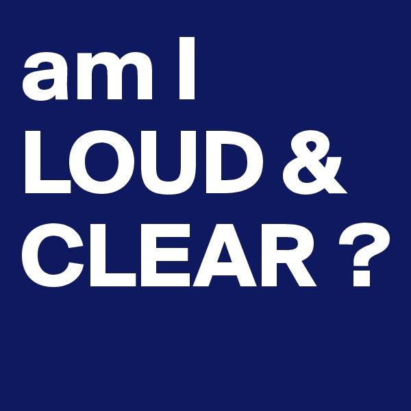 am I LOUD & CLEAR ?