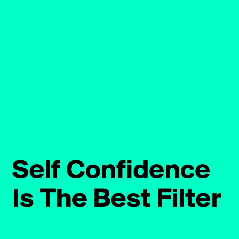 Self Confidence Is The Best Filter