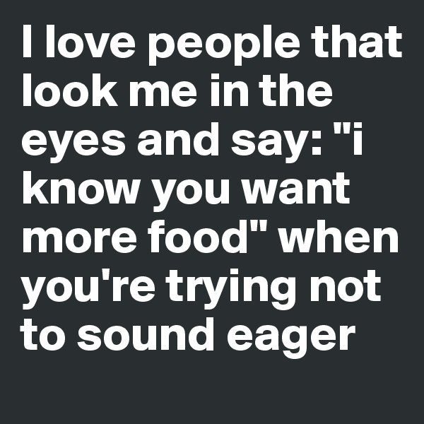 "I love people that look me in the eyes and say: ""i know you want more food"" when you're trying not to sound eager"
