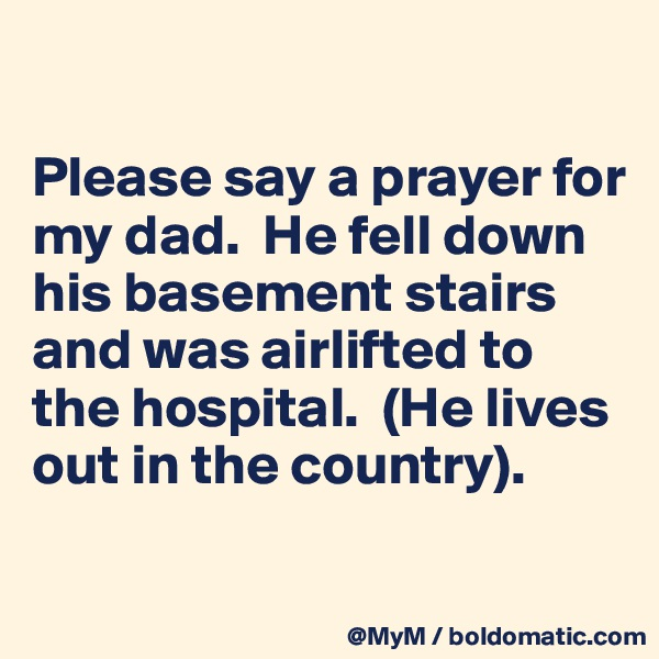 Please say a prayer for my dad.  He fell down his basement stairs and was airlifted to the hospital.  (He lives out in the country).